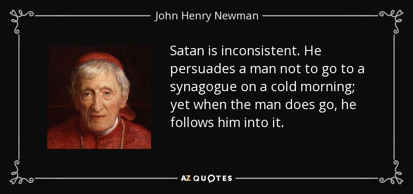 Satan is inconsistent. He persuades a man not to go to a synagogue on a cold morning; yet when the man does go, he follows him into it. - John Henry Newman