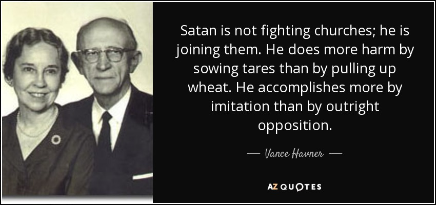 Satan is not fighting churches; he is joining them. He does more harm by sowing tares than by pulling up wheat. He accomplishes more by imitation than by outright opposition. - Vance Havner