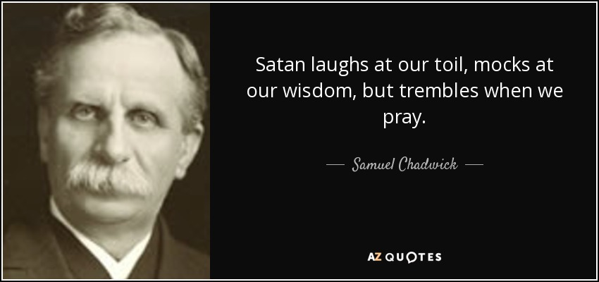 Satan laughs at our toil, mocks at our wisdom, but trembles when we pray. - Samuel Chadwick