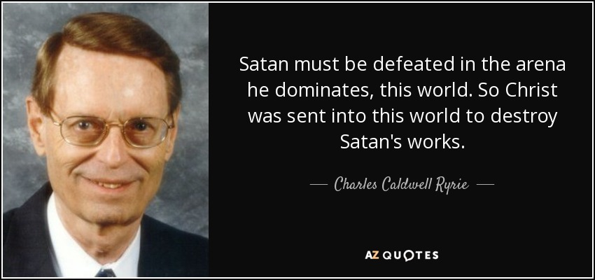 Satan must be defeated in the arena he dominates, this world. So Christ was sent into this world to destroy Satan's works. - Charles Caldwell Ryrie