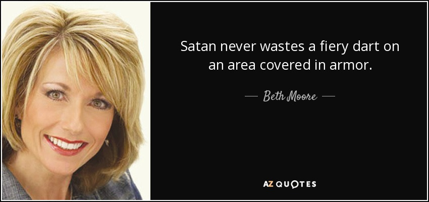 Satan never wastes a fiery dart on an area covered in armor. - Beth Moore