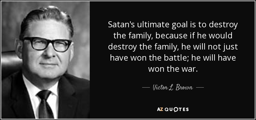 Satan's ultimate goal is to destroy the family, because if he would destroy the family, he will not just have won the battle; he will have won the war. - Victor L. Brown