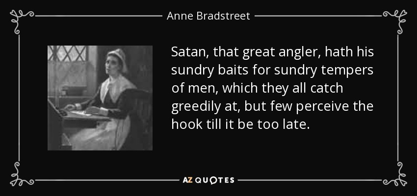 Satan, that great angler, hath his sundry baits for sundry tempers of men, which they all catch greedily at, but few perceive the hook till it be too late. - Anne Bradstreet
