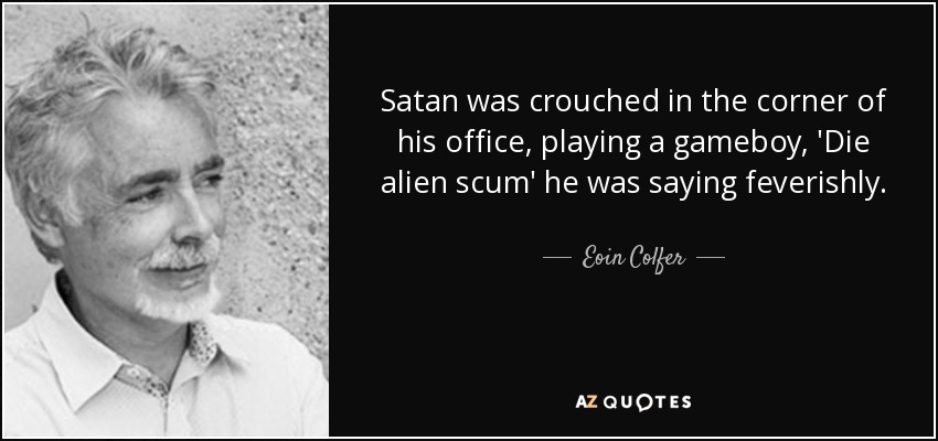 Satan was crouched in the corner of his office, playing a gameboy, 'Die alien scum' he was saying feverishly.. - Eoin Colfer