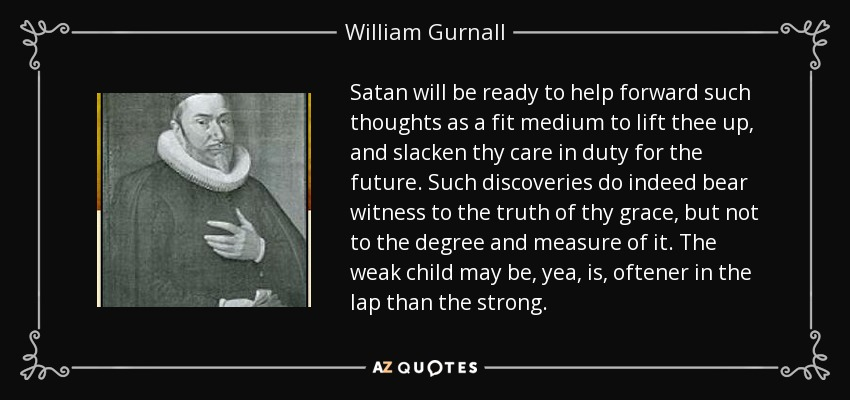 Satan will be ready to help forward such thoughts as a fit medium to lift thee up , and slacken thy care in duty for the future. Such discoveries do indeed bear witness to the truth of thy grace, but not to the degree and measure of it. The weak child may be, yea, is, oftener in the lap than the strong. - William Gurnall