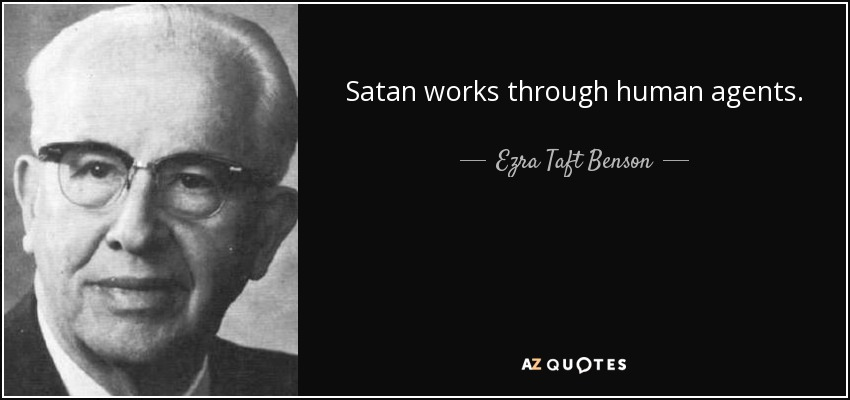 Satan works through human agents. - Ezra Taft Benson