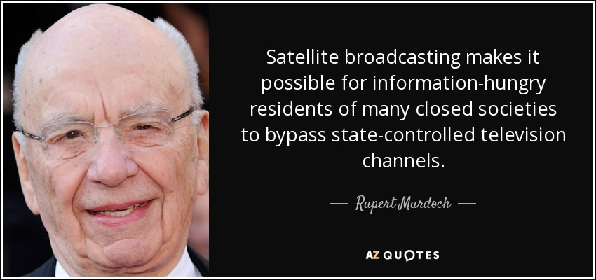 Satellite broadcasting makes it possible for information-hungry residents of many closed societies to bypass state-controlled television channels. - Rupert Murdoch