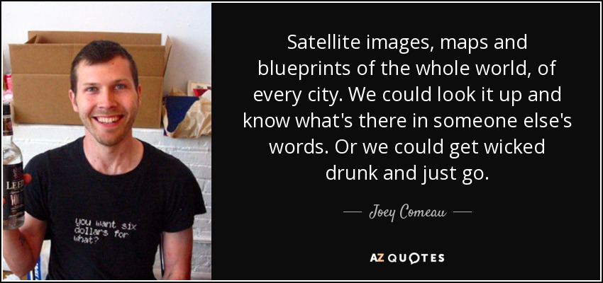 Satellite images, maps and blueprints of the whole world, of every city. We could look it up and know what's there in someone else's words. Or we could get wicked drunk and just go. - Joey Comeau