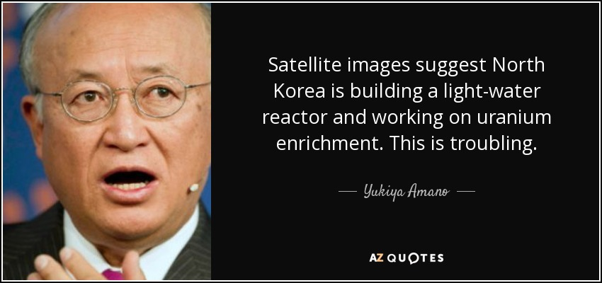 Satellite images suggest North Korea is building a light-water reactor and working on uranium enrichment. This is troubling. - Yukiya Amano