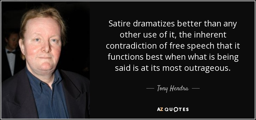 Satire dramatizes better than any other use of it, the inherent contradiction of free speech that it functions best when what is being said is at its most outrageous. - Tony Hendra