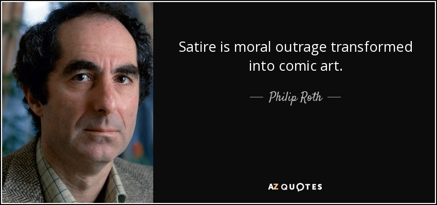 Satire is moral outrage transformed into comic art. - Philip Roth