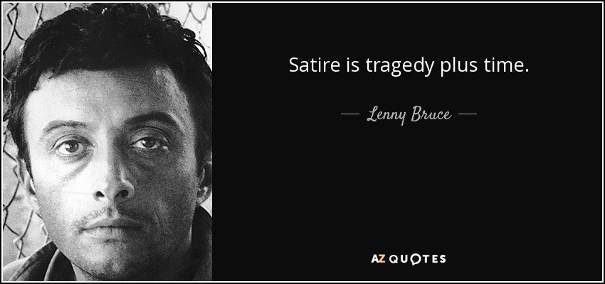 Satire is tragedy plus time. - Lenny Bruce
