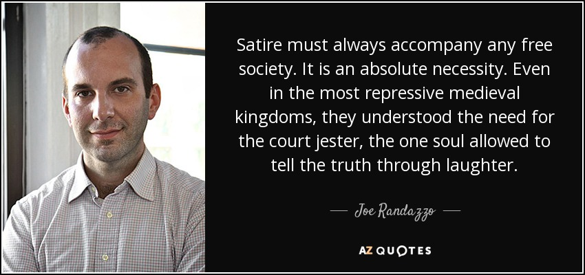 Satire must always accompany any free society. It is an absolute necessity. Even in the most repressive medieval kingdoms, they understood the need for the court jester, the one soul allowed to tell the truth through laughter. - Joe Randazzo