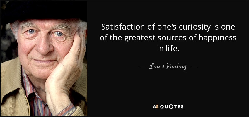 Satisfaction of one's curiosity is one of the greatest sources of happiness in life. - Linus Pauling