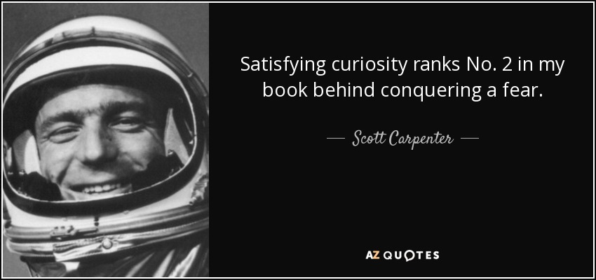 Satisfying curiosity ranks No. 2 in my book behind conquering a fear. - Scott Carpenter
