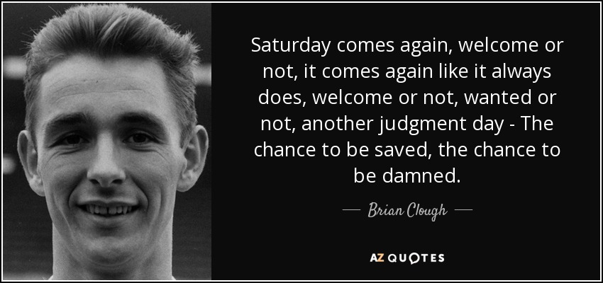 Saturday comes again, welcome or not, it comes again like it always does, welcome or not, wanted or not, another judgment day - The chance to be saved, the chance to be damned. - Brian Clough