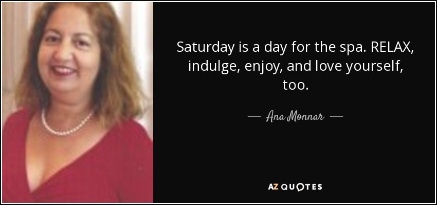 Saturday is a day for the spa. RELAX, indulge, enjoy, and love yourself, too. - Ana Monnar
