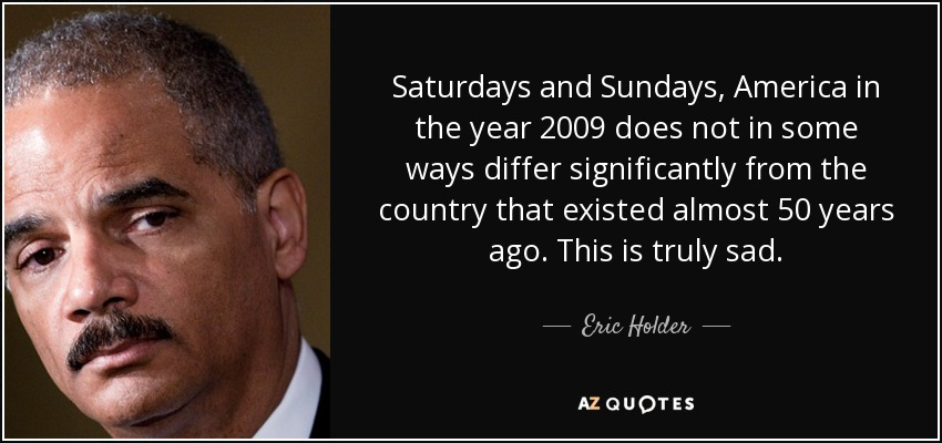 Saturdays and Sundays, America in the year 2009 does not in some ways differ significantly from the country that existed almost 50 years ago. This is truly sad. - Eric Holder