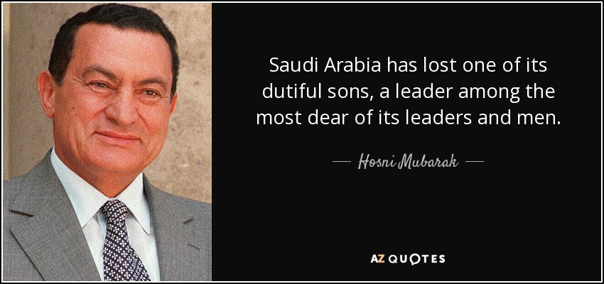 Saudi Arabia has lost one of its dutiful sons, a leader among the most dear of its leaders and men. - Hosni Mubarak