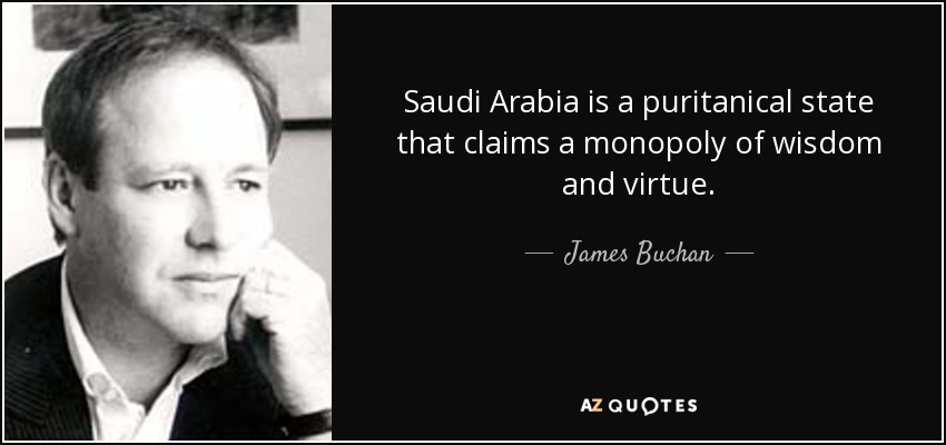 Saudi Arabia is a puritanical state that claims a monopoly of wisdom and virtue. - James Buchan