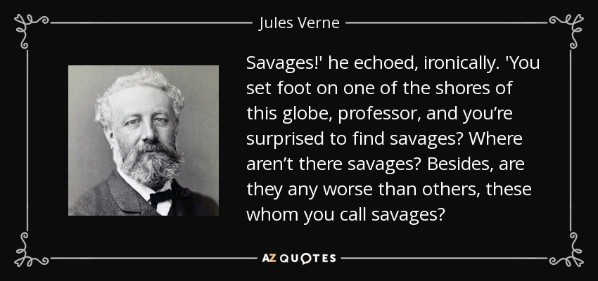 Savages!' he echoed, ironically. 'You set foot on one of the shores of this globe, professor, and you're surprised to find savages? Where aren't there savages? Besides, are they any worse than others, these whom you call savages? - Jules Verne