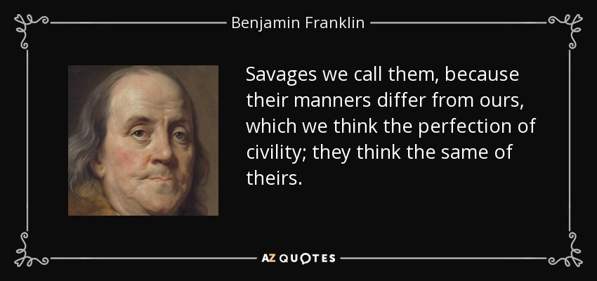 Savages we call them, because their manners differ from ours, which we think the perfection of civility; they think the same of theirs. - Benjamin Franklin