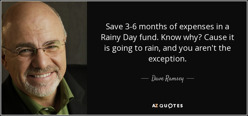 Save 3-6 months of expenses in a Rainy Day fund. Know why? Cause it is going to rain, and you aren't the exception. - Dave Ramsey