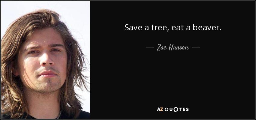 Save a tree, eat a beaver. - Zac Hanson