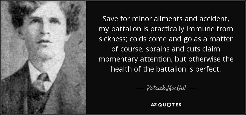 Save for minor ailments and accident, my battalion is practically immune from sickness; colds come and go as a matter of course, sprains and cuts claim momentary attention, but otherwise the health of the battalion is perfect. - Patrick MacGill