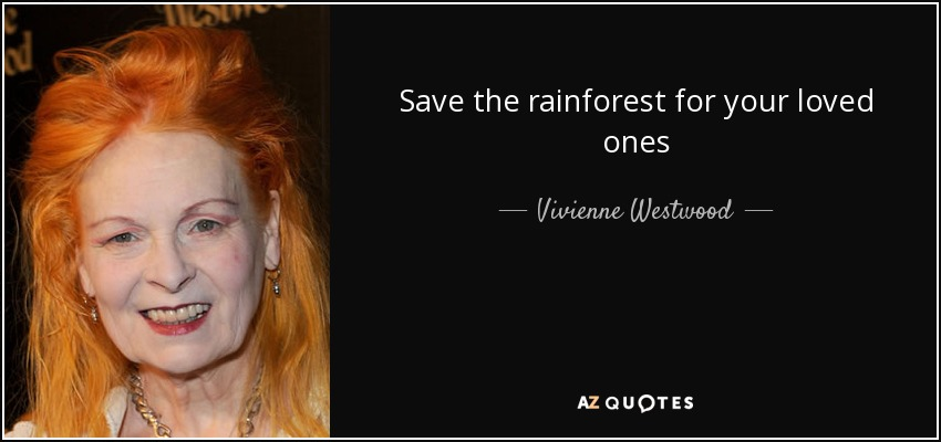 Save the rainforest for your loved ones - Vivienne Westwood