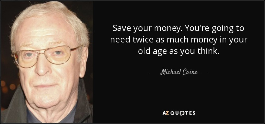 Save your money. You're going to need twice as much money in your old age as you think. - Michael Caine