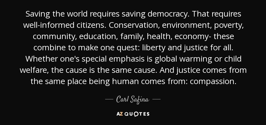 Saving the world requires saving democracy. That requires well-informed citizens. Conservation, environment, poverty, community, education, family, health, economy- these combine to make one quest: liberty and justice for all. Whether one's special emphasis is global warming or child welfare, the cause is the same cause. And justice comes from the same place being human comes from: compassion. - Carl Safina