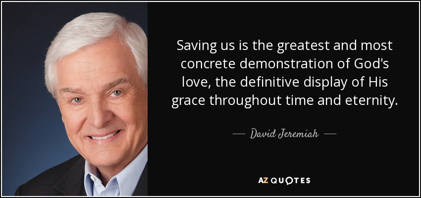 Saving us is the greatest and most concrete demonstration of God's love, the definitive display of His grace throughout time and eternity. - David Jeremiah