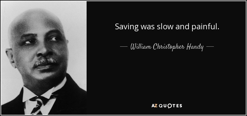 Saving was slow and painful. - William Christopher Handy