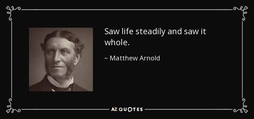 Saw life steadily and saw it whole. - Matthew Arnold