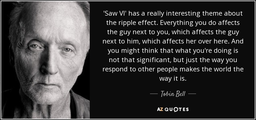 'Saw VI' has a really interesting theme about the ripple effect. Everything you do affects the guy next to you, which affects the guy next to him, which affects her over here. And you might think that what you're doing is not that significant, but just the way you respond to other people makes the world the way it is. - Tobin Bell