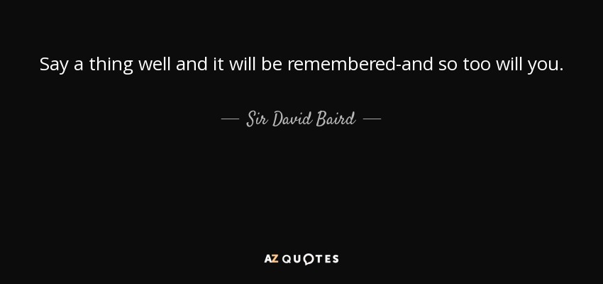 Say a thing well and it will be remembered-and so too will you. - Sir David Baird, 1st Baronet