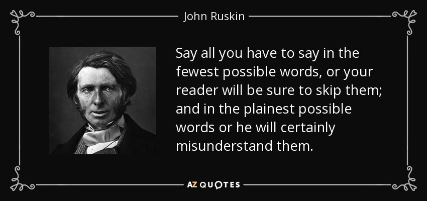 Say all you have to say in the fewest possible words, or your reader will be sure to skip them; and in the plainest possible words or he will certainly misunderstand them. - John Ruskin