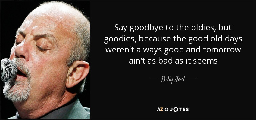 Say goodbye to the oldies, but goodies, because the good old days weren't always good and tomorrow ain't as bad as it seems - Billy Joel