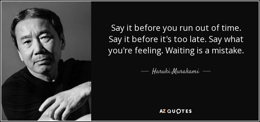 Say it before you run out of time. Say it before it's too late. Say what you're feeling. Waiting is a mistake. - Haruki Murakami