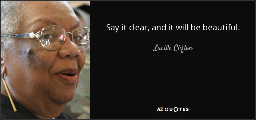 Say it clear, and it will be beautiful. - Lucille Clifton