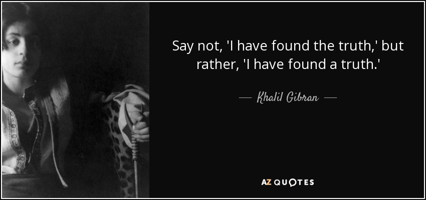 Say not, 'I have found the truth,' but rather, 'I have found a truth.' - Khalil Gibran