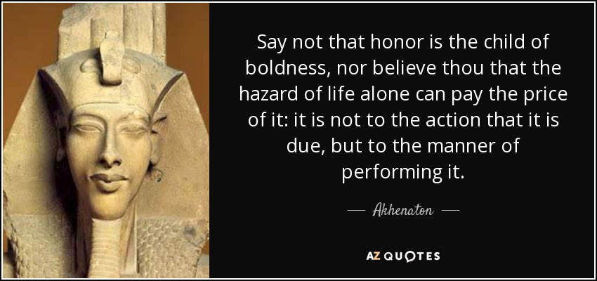 Say not that honor is the child of boldness, nor believe thou that the hazard of life alone can pay the price of it: it is not to the action that it is due, but to the manner of performing it. - Akhenaton