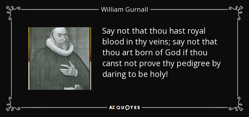 Say not that thou hast royal blood in thy veins; say not that thou art born of God if thou canst not prove thy pedigree by daring to be holy! - William Gurnall