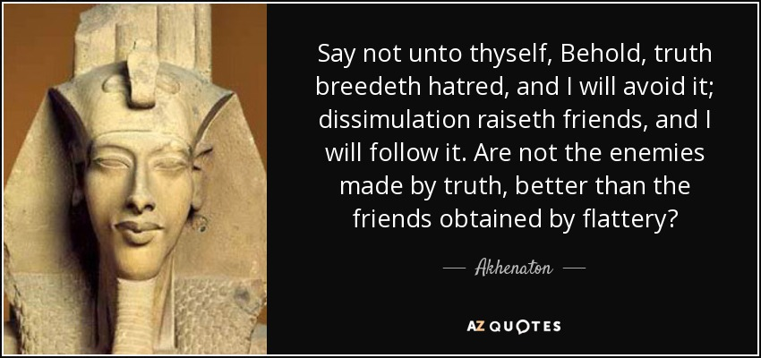 Say not unto thyself, Behold, truth breedeth hatred, and I will avoid it; dissimulation raiseth friends, and I will follow it. Are not the enemies made by truth, better than the friends obtained by flattery? - Akhenaton