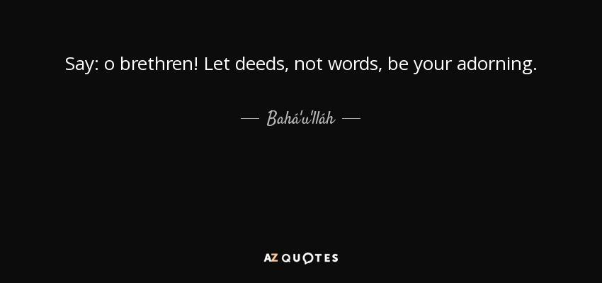 Say: o brethren! Let deeds, not words, be your adorning. - Bahá'u'lláh
