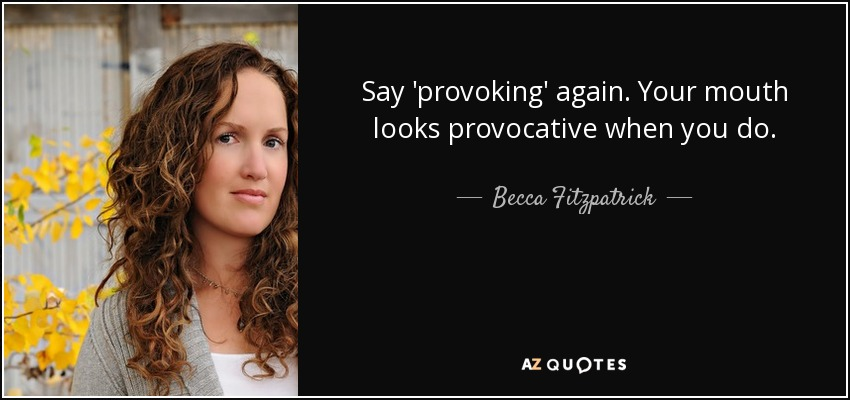 Say 'provoking' again. Your mouth looks provocative when you do. - Becca Fitzpatrick