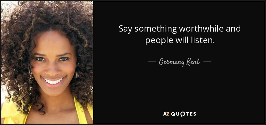 Say something worthwhile and people will listen. - Germany Kent