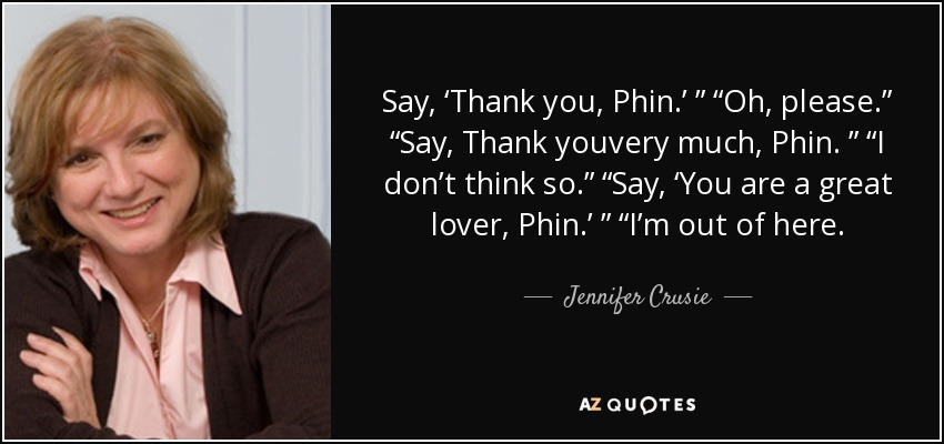 "Say, 'Thank you, Phin.' "" ""Oh, please."" ""Say, Thank youvery much, Phin. "" ""I don't think so."" ""Say, 'You are a great lover, Phin.' "" ""I'm out of here. - Jennifer Crusie"