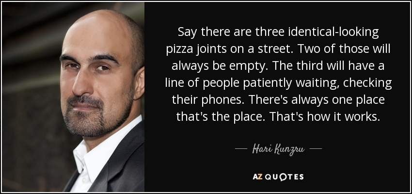 Say there are three identical-looking pizza joints on a street. Two of those will always be empty. The third will have a line of people patiently waiting, checking their phones. There's always one place that's the place. That's how it works. - Hari Kunzru